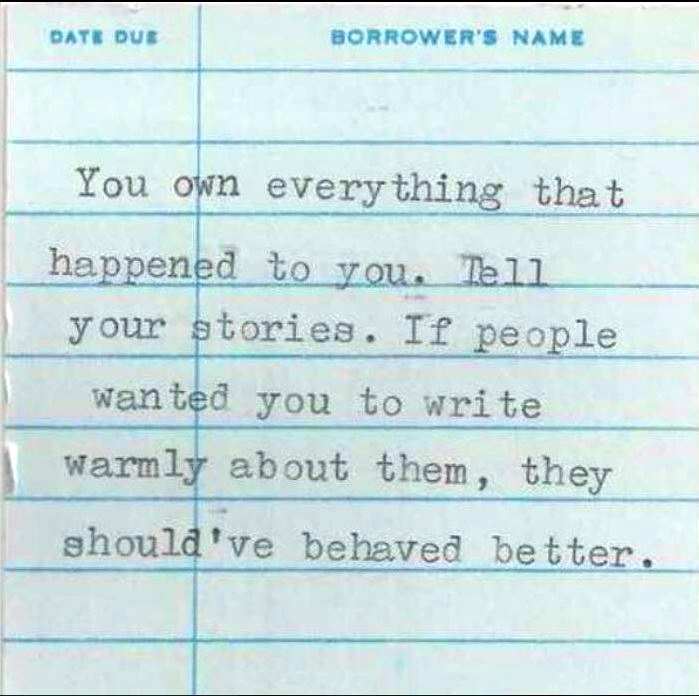 """You own everything that happened to you. Tell your stories. If people wanted you to write warmly about them, they should have behaved better."" - Anne Lamott"